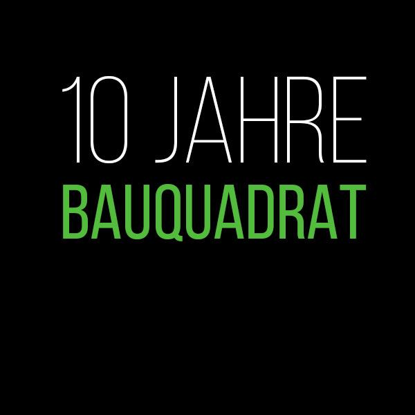 bauquadrat - 10 Jahre bauquadrat